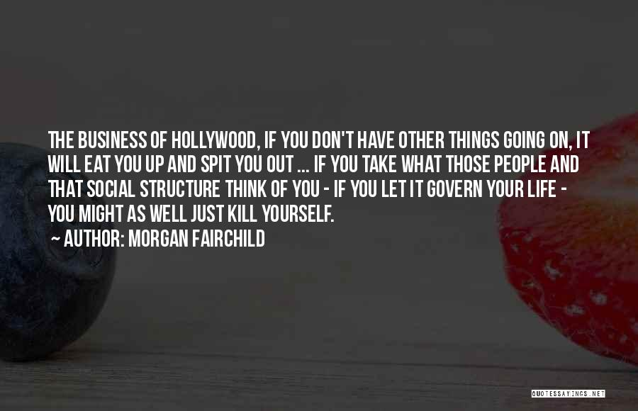 Morgan Fairchild Quotes: The Business Of Hollywood, If You Don't Have Other Things Going On, It Will Eat You Up And Spit You