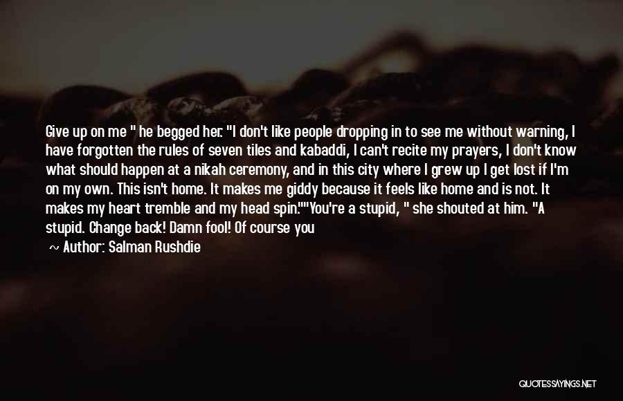 Salman Rushdie Quotes: Give Up On Me He Begged Her. I Don't Like People Dropping In To See Me Without Warning, I Have