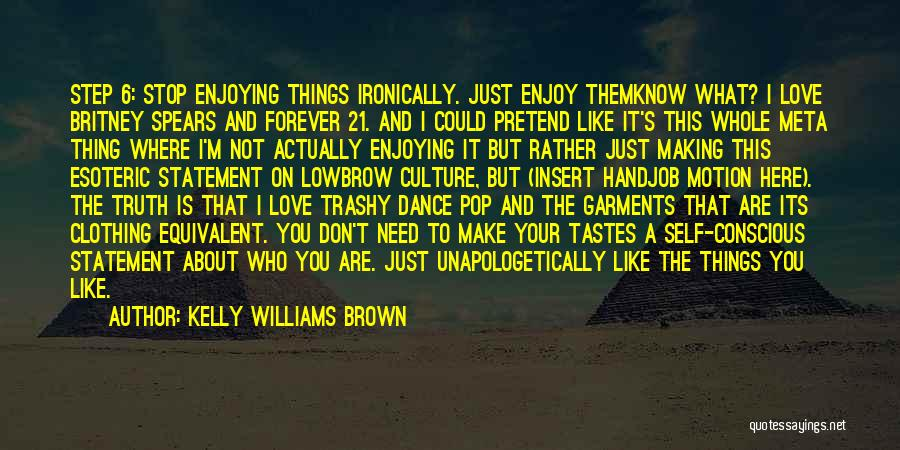 Kelly Williams Brown Quotes: Step 6: Stop Enjoying Things Ironically. Just Enjoy Themknow What? I Love Britney Spears And Forever 21. And I Could