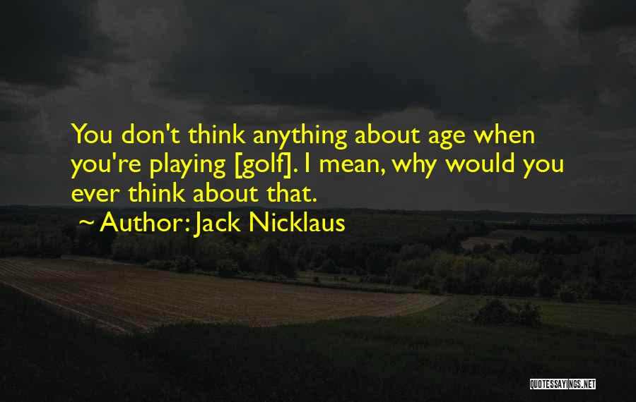 Jack Nicklaus Quotes: You Don't Think Anything About Age When You're Playing [golf]. I Mean, Why Would You Ever Think About That.