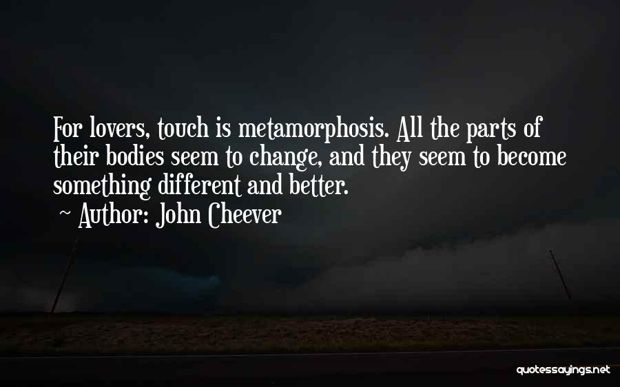 John Cheever Quotes: For Lovers, Touch Is Metamorphosis. All The Parts Of Their Bodies Seem To Change, And They Seem To Become Something