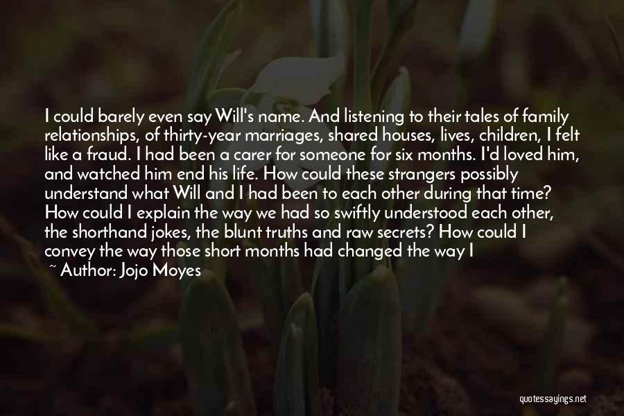 Jojo Moyes Quotes: I Could Barely Even Say Will's Name. And Listening To Their Tales Of Family Relationships, Of Thirty-year Marriages, Shared Houses,