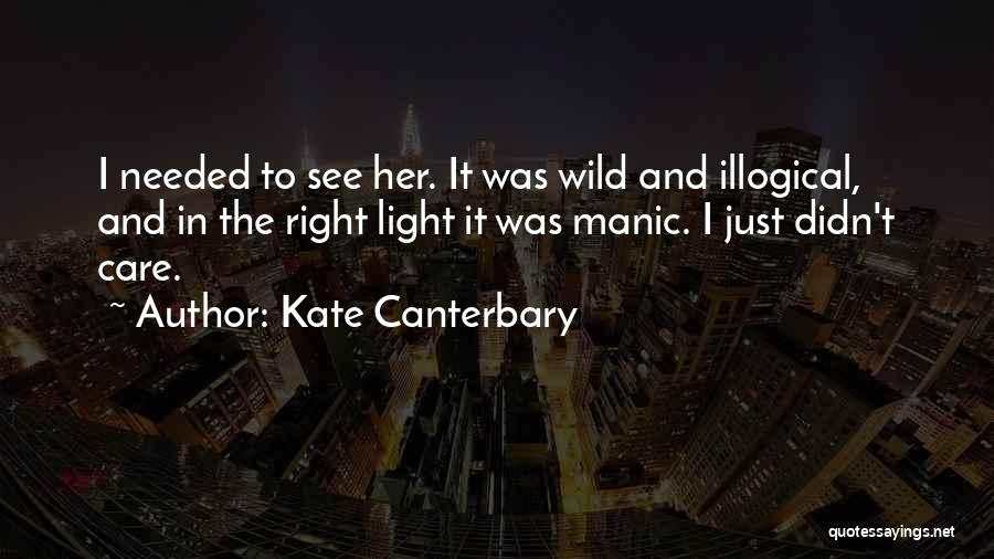 Kate Canterbary Quotes: I Needed To See Her. It Was Wild And Illogical, And In The Right Light It Was Manic. I Just
