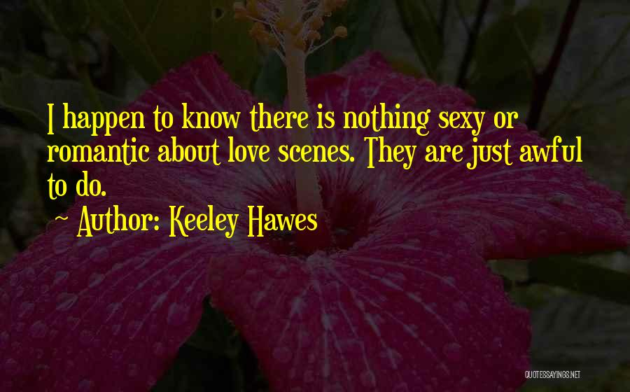 Keeley Hawes Quotes: I Happen To Know There Is Nothing Sexy Or Romantic About Love Scenes. They Are Just Awful To Do.