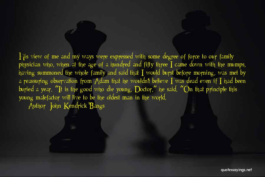 John Kendrick Bangs Quotes: His View Of Me And My Ways Were Expressed With Some Degree Of Force To Our Family Physician Who, When