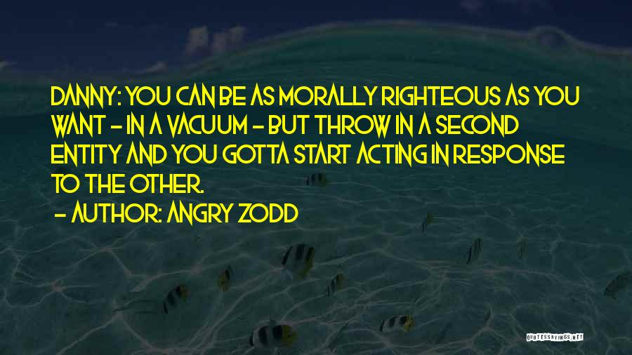 Angry Zodd Quotes: Danny: You Can Be As Morally Righteous As You Want - In A Vacuum - But Throw In A Second