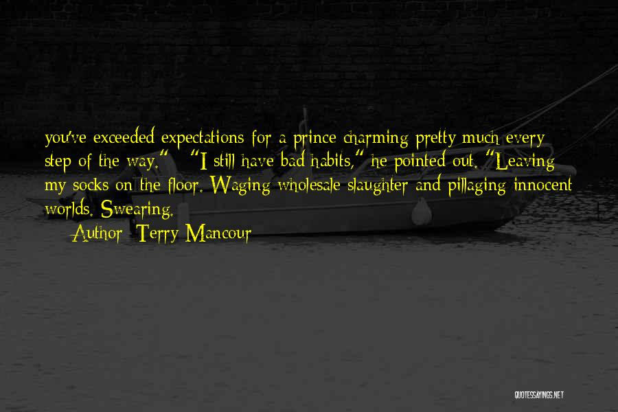 Terry Mancour Quotes: You've Exceeded Expectations For A Prince Charming Pretty Much Every Step Of The Way. I Still Have Bad Habits, He