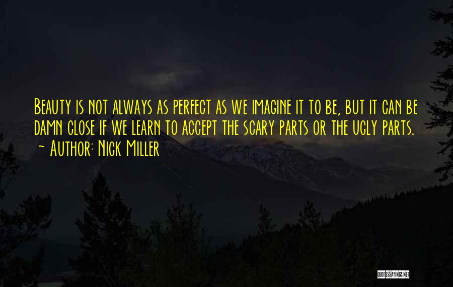 Nick Miller Quotes: Beauty Is Not Always As Perfect As We Imagine It To Be, But It Can Be Damn Close If We