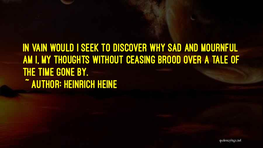 Heinrich Heine Quotes: In Vain Would I Seek To Discover Why Sad And Mournful Am I, My Thoughts Without Ceasing Brood Over A