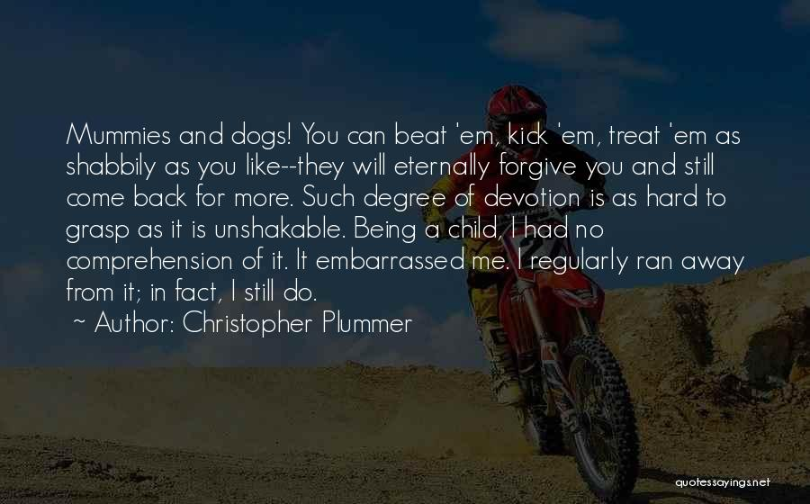 Christopher Plummer Quotes: Mummies And Dogs! You Can Beat 'em, Kick 'em, Treat 'em As Shabbily As You Like--they Will Eternally Forgive You