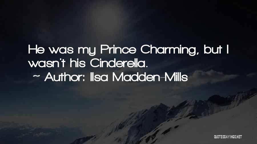 Ilsa Madden-Mills Quotes: He Was My Prince Charming, But I Wasn't His Cinderella.