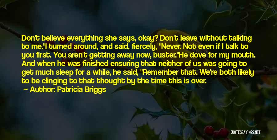 Patricia Briggs Quotes: Don't Believe Everything She Says, Okay? Don't Leave Without Talking To Me.i Turned Around, And Said, Fiercely, Never. Not Even