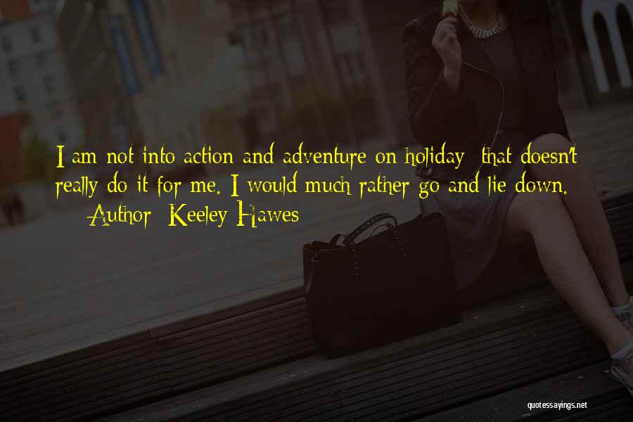 Keeley Hawes Quotes: I Am Not Into Action And Adventure On Holiday; That Doesn't Really Do It For Me. I Would Much Rather