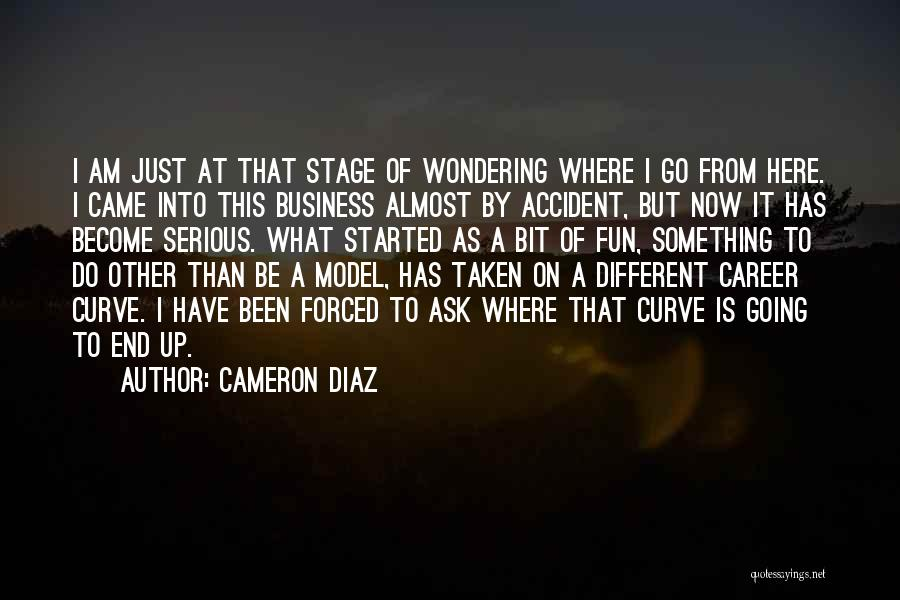 Cameron Diaz Quotes: I Am Just At That Stage Of Wondering Where I Go From Here. I Came Into This Business Almost By