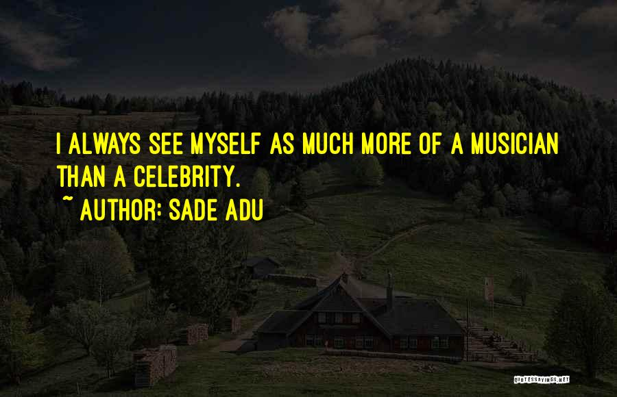 Sade Adu Quotes: I Always See Myself As Much More Of A Musician Than A Celebrity.