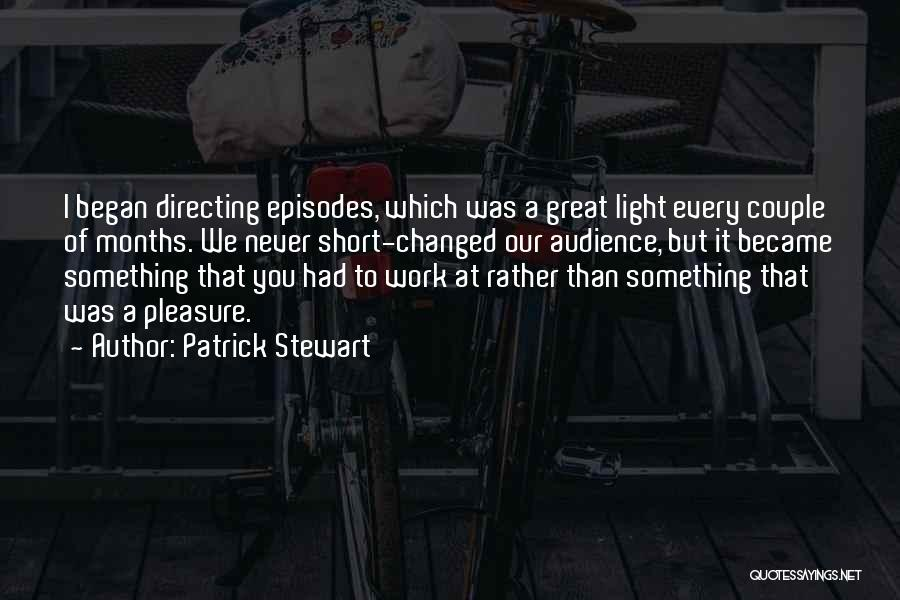 Patrick Stewart Quotes: I Began Directing Episodes, Which Was A Great Light Every Couple Of Months. We Never Short-changed Our Audience, But It