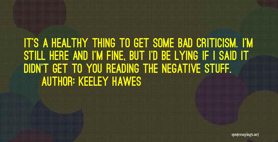 Keeley Hawes Quotes: It's A Healthy Thing To Get Some Bad Criticism. I'm Still Here And I'm Fine, But I'd Be Lying If