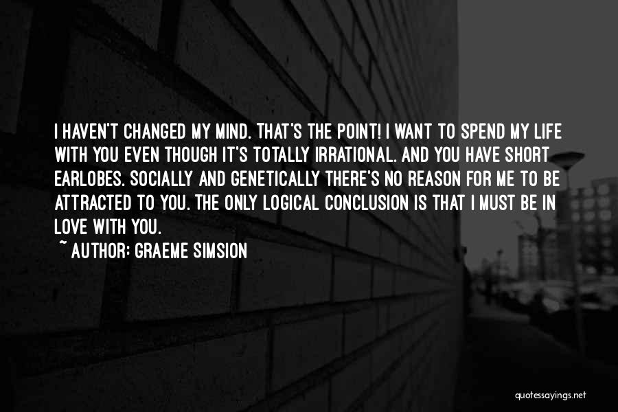 Graeme Simsion Quotes: I Haven't Changed My Mind. That's The Point! I Want To Spend My Life With You Even Though It's Totally