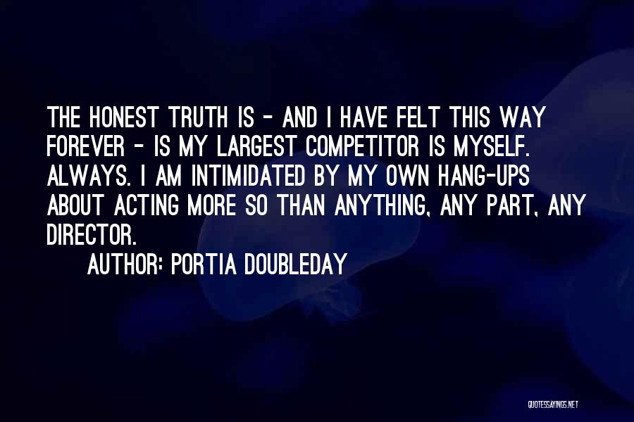 Portia Doubleday Quotes: The Honest Truth Is - And I Have Felt This Way Forever - Is My Largest Competitor Is Myself. Always.