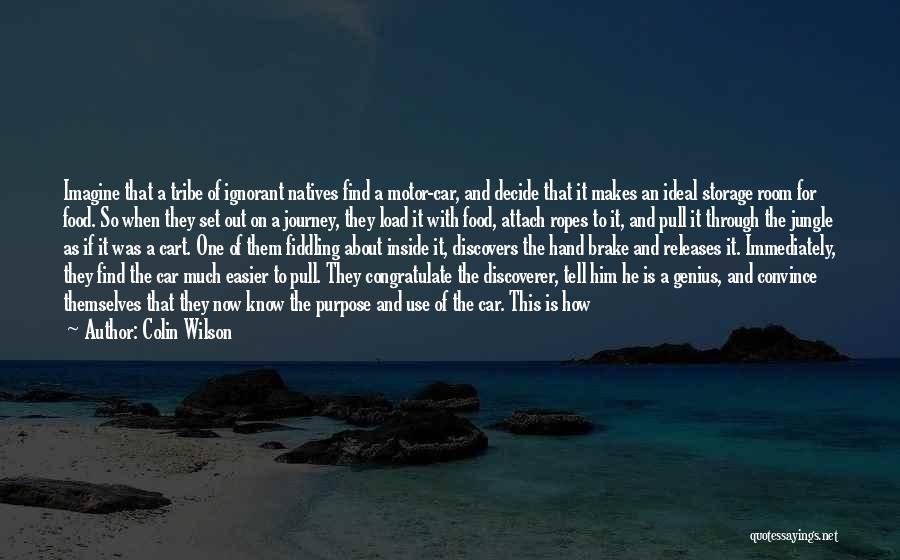 Colin Wilson Quotes: Imagine That A Tribe Of Ignorant Natives Find A Motor-car, And Decide That It Makes An Ideal Storage Room For