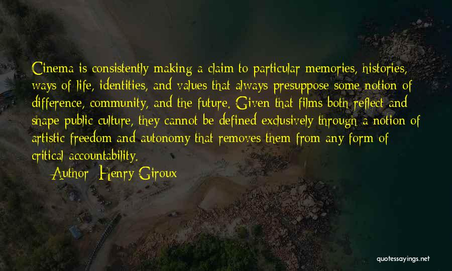 Henry Giroux Quotes: Cinema Is Consistently Making A Claim To Particular Memories, Histories, Ways Of Life, Identities, And Values That Always Presuppose Some