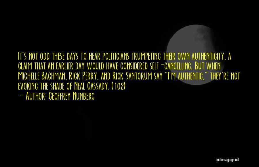 Geoffrey Nunberg Quotes: It's Not Odd These Days To Hear Politicians Trumpeting Their Own Authenticity, A Claim That An Earlier Day Would Have