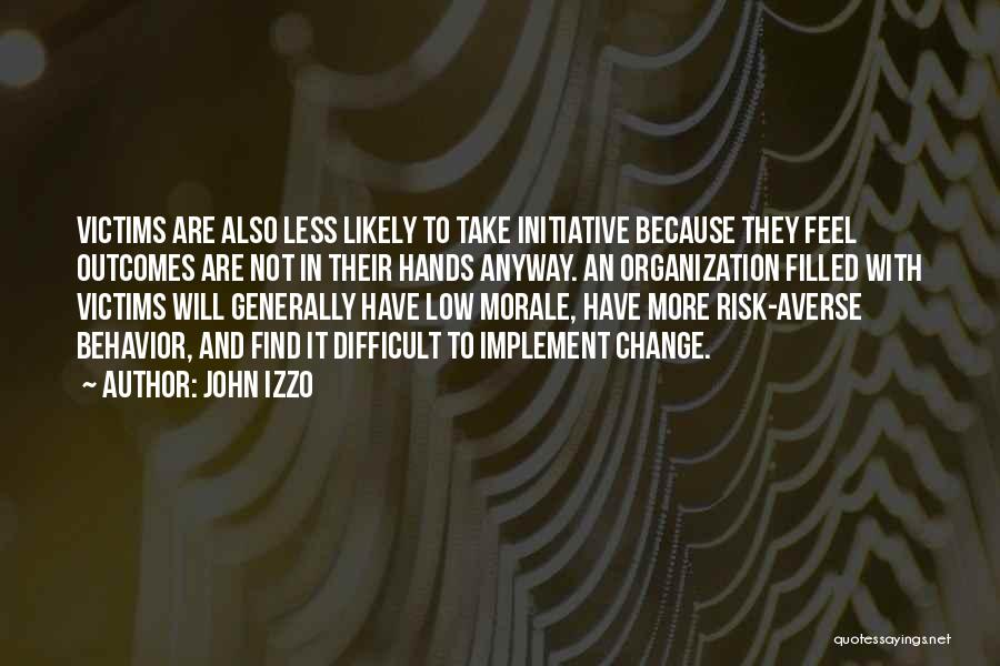 John Izzo Quotes: Victims Are Also Less Likely To Take Initiative Because They Feel Outcomes Are Not In Their Hands Anyway. An Organization