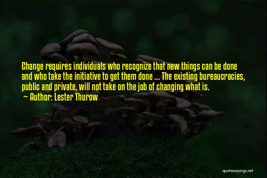 Lester Thurow Quotes: Change Requires Individuals Who Recognize That New Things Can Be Done And Who Take The Initiative To Get Them Done
