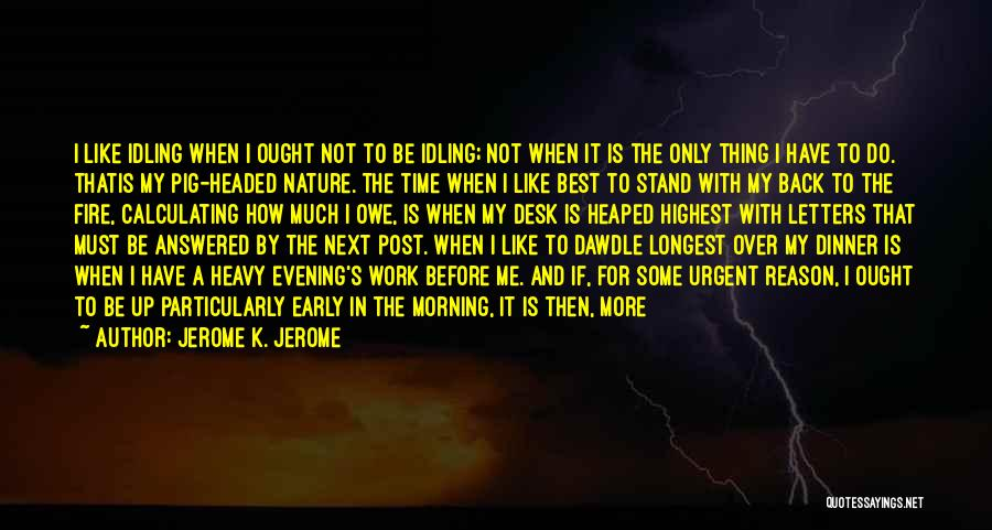 Jerome K. Jerome Quotes: I Like Idling When I Ought Not To Be Idling; Not When It Is The Only Thing I Have To