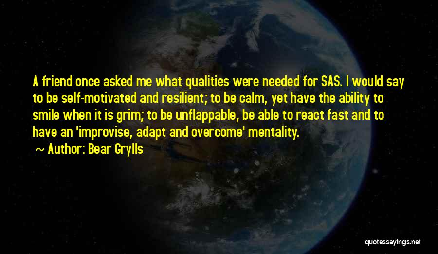 Bear Grylls Quotes: A Friend Once Asked Me What Qualities Were Needed For Sas. I Would Say To Be Self-motivated And Resilient; To
