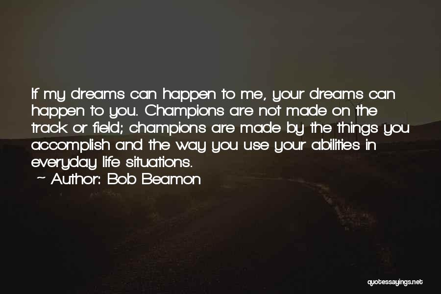 Bob Beamon Quotes: If My Dreams Can Happen To Me, Your Dreams Can Happen To You. Champions Are Not Made On The Track