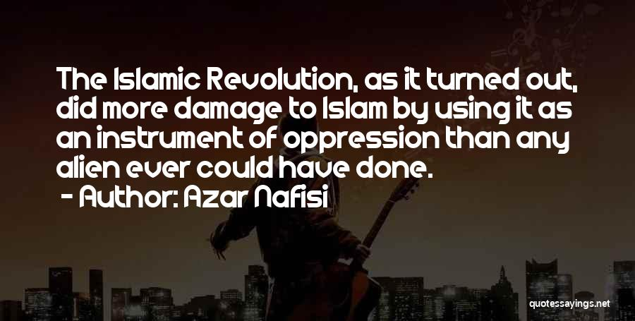 Azar Nafisi Quotes: The Islamic Revolution, As It Turned Out, Did More Damage To Islam By Using It As An Instrument Of Oppression