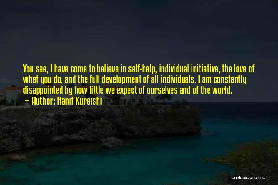 Hanif Kureishi Quotes: You See, I Have Come To Believe In Self-help, Individual Initiative, The Love Of What You Do, And The Full