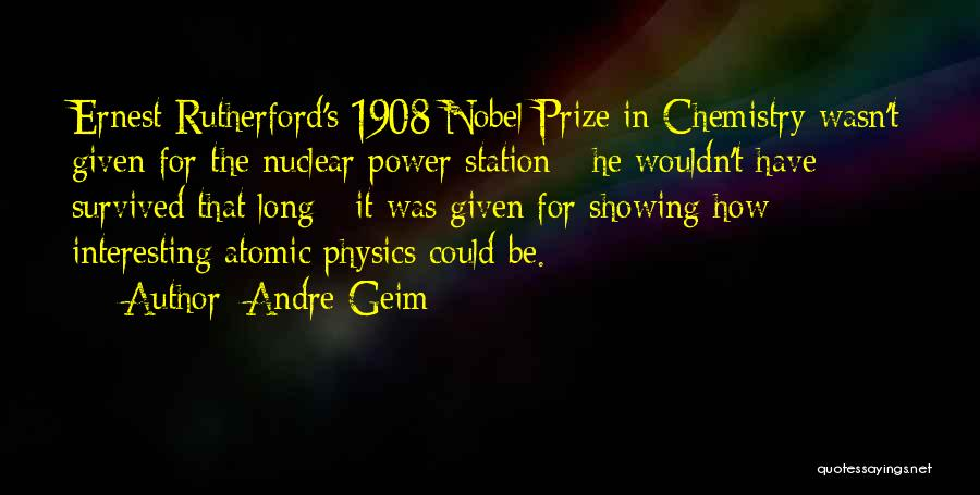 Andre Geim Quotes: Ernest Rutherford's 1908 Nobel Prize In Chemistry Wasn't Given For The Nuclear Power Station - He Wouldn't Have Survived That