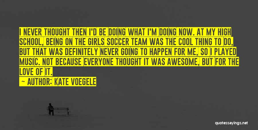 Kate Voegele Quotes: I Never Thought Then I'd Be Doing What I'm Doing Now. At My High School, Being On The Girls Soccer