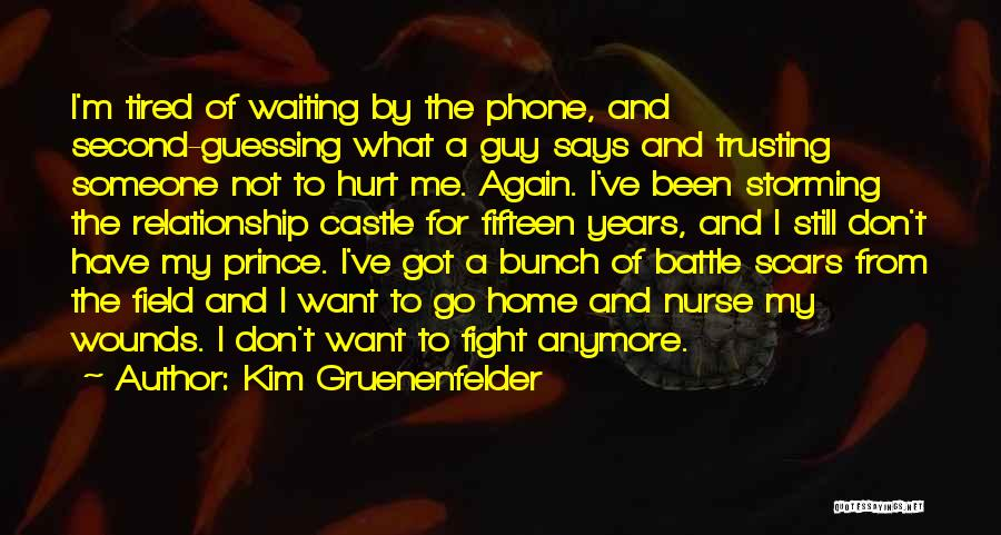 Kim Gruenenfelder Quotes: I'm Tired Of Waiting By The Phone, And Second-guessing What A Guy Says And Trusting Someone Not To Hurt Me.
