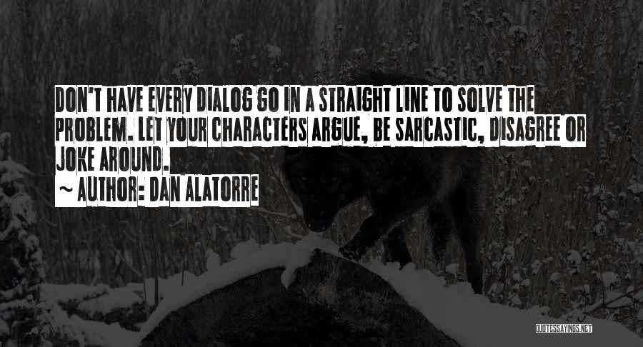 Dan Alatorre Quotes: Don't Have Every Dialog Go In A Straight Line To Solve The Problem. Let Your Characters Argue, Be Sarcastic, Disagree