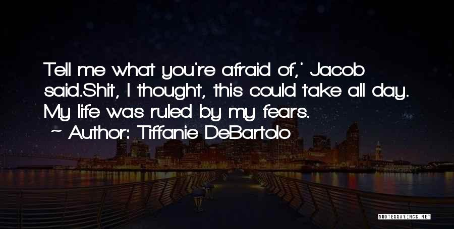 Tiffanie DeBartolo Quotes: Tell Me What You're Afraid Of,' Jacob Said.shit, I Thought, This Could Take All Day. My Life Was Ruled By