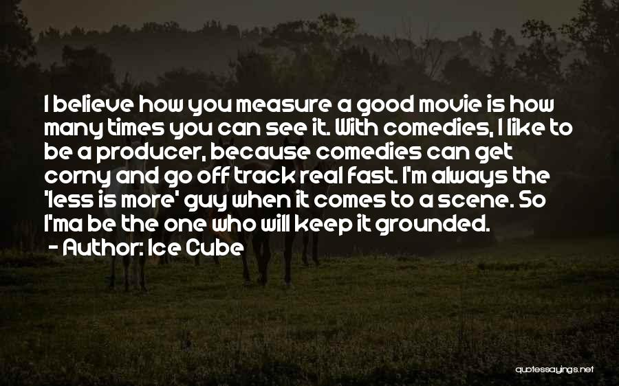 Ice Cube Quotes: I Believe How You Measure A Good Movie Is How Many Times You Can See It. With Comedies, I Like