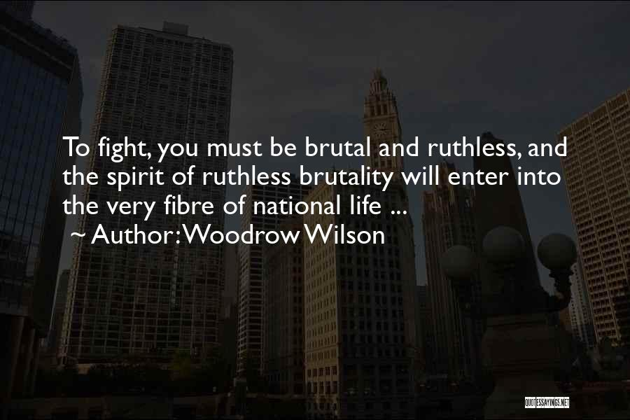 Woodrow Wilson Quotes: To Fight, You Must Be Brutal And Ruthless, And The Spirit Of Ruthless Brutality Will Enter Into The Very Fibre