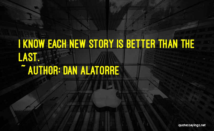Dan Alatorre Quotes: I Know Each New Story Is Better Than The Last.