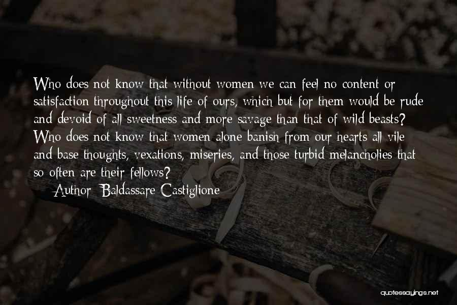 Baldassare Castiglione Quotes: Who Does Not Know That Without Women We Can Feel No Content Or Satisfaction Throughout This Life Of Ours, Which