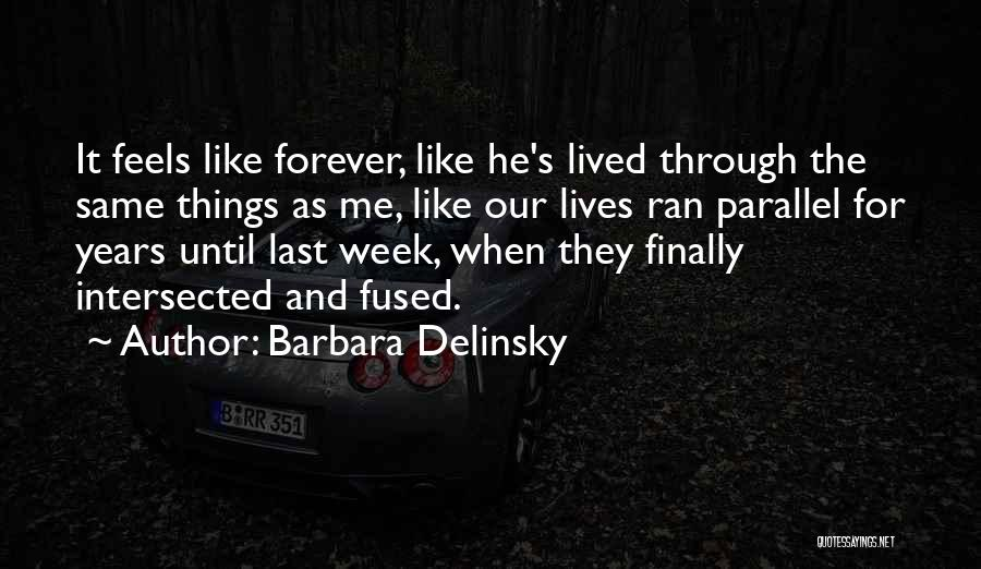 Barbara Delinsky Quotes: It Feels Like Forever, Like He's Lived Through The Same Things As Me, Like Our Lives Ran Parallel For Years