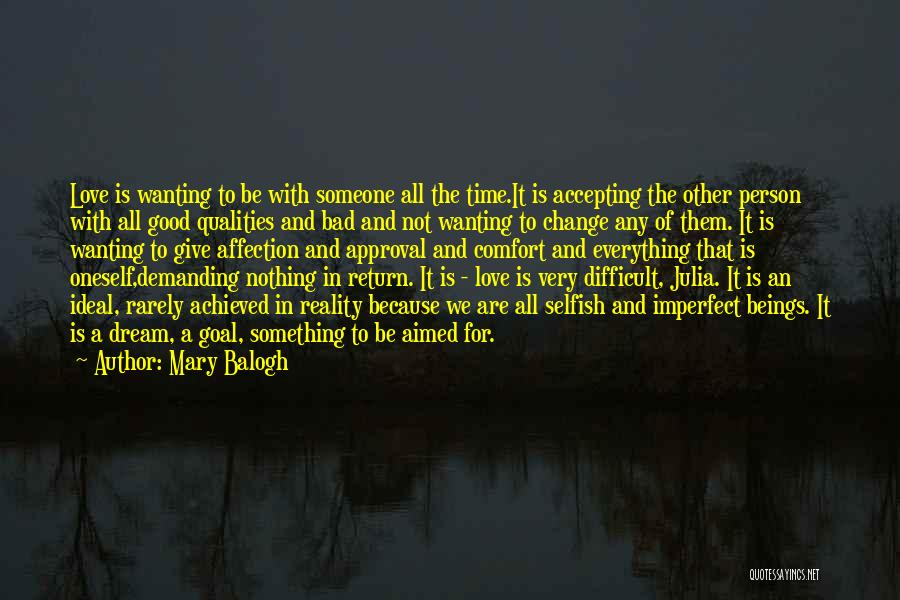 Mary Balogh Quotes: Love Is Wanting To Be With Someone All The Time.it Is Accepting The Other Person With All Good Qualities And