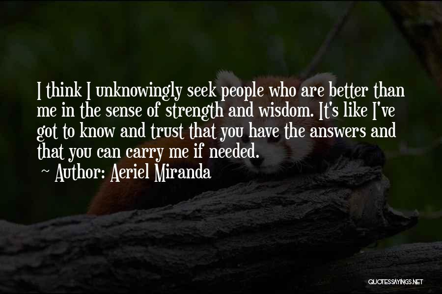 Aeriel Miranda Quotes: I Think I Unknowingly Seek People Who Are Better Than Me In The Sense Of Strength And Wisdom. It's Like