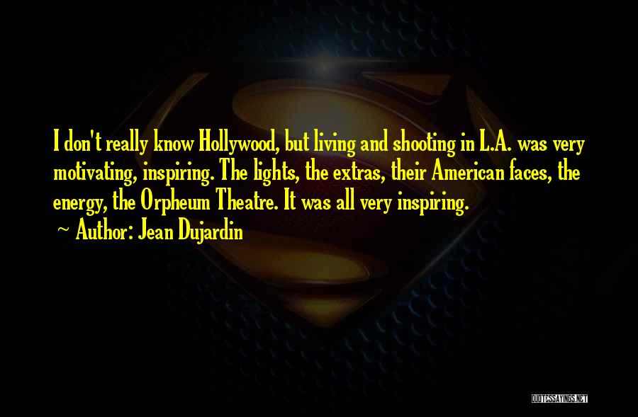 Jean Dujardin Quotes: I Don't Really Know Hollywood, But Living And Shooting In L.a. Was Very Motivating, Inspiring. The Lights, The Extras, Their