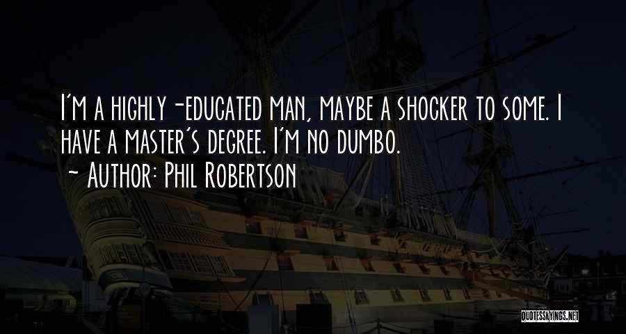 Phil Robertson Quotes: I'm A Highly-educated Man, Maybe A Shocker To Some. I Have A Master's Degree. I'm No Dumbo.