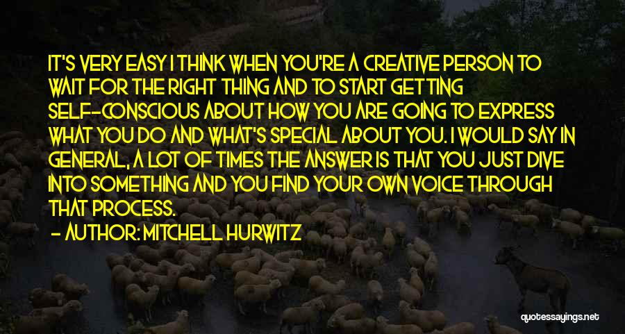 Mitchell Hurwitz Quotes: It's Very Easy I Think When You're A Creative Person To Wait For The Right Thing And To Start Getting