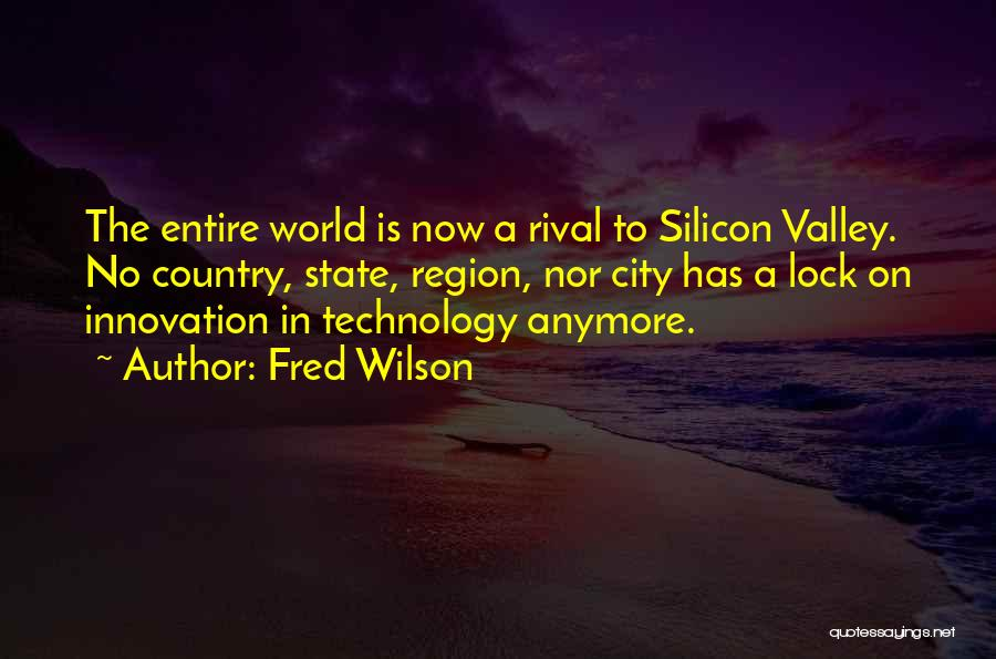 Fred Wilson Quotes: The Entire World Is Now A Rival To Silicon Valley. No Country, State, Region, Nor City Has A Lock On