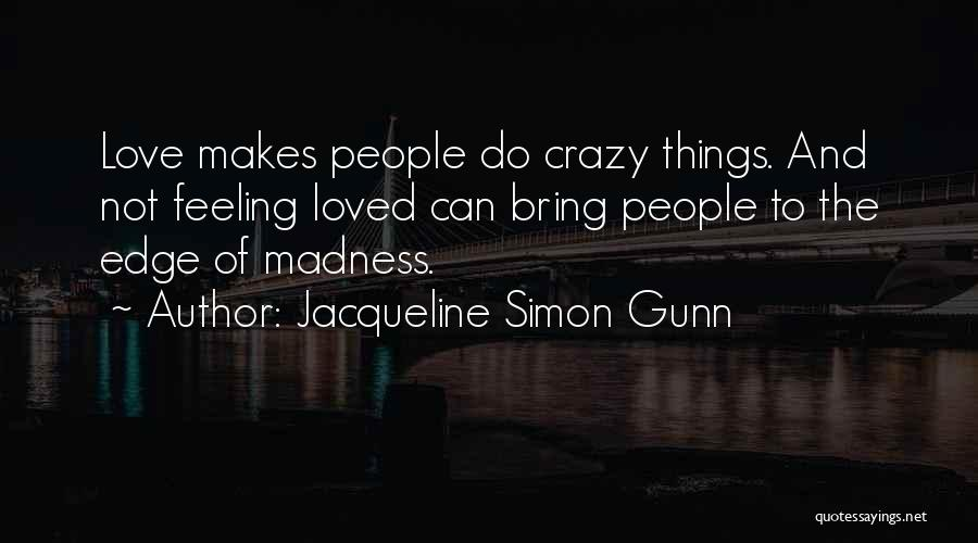 Jacqueline Simon Gunn Quotes: Love Makes People Do Crazy Things. And Not Feeling Loved Can Bring People To The Edge Of Madness.